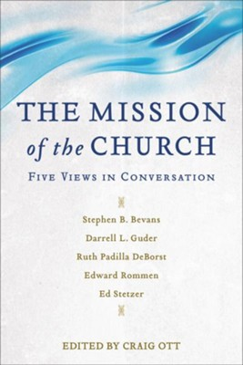 The Mission of the Church: Five Views in Conversation  -     Edited By: Craig Ott     By: Stephen Bevans, Darrell Guder, Ruth Padilla DeBorst, Edward Romman