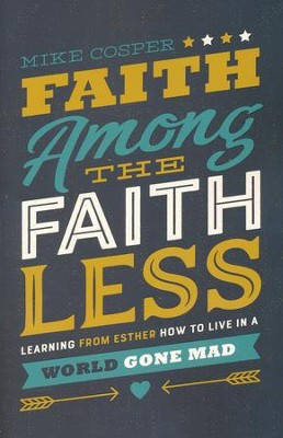 Faith Among the Faithless: Learning from Esther How to Live in a World Gone Mad  -     By: Mike Cosper