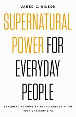 Supernatural Power for Everyday People: Experiencing God's Extraordinary Spirit in Your Ordinary Life  -     By: Jared C. Wilson