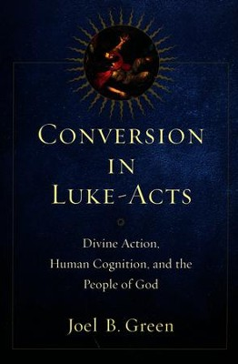 Conversion in Luke-Acts: Divine Action, Human Cognition, and the People of God  -     By: Joel B. Green