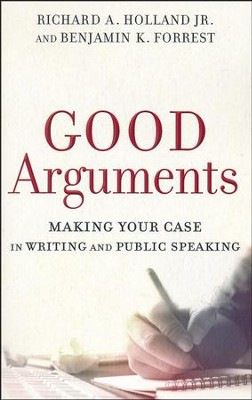 Good Arguments: Making Your Case in Writing and Public Speaking  -     By: Richard A. Holland Jr., Benjamin K. Forrest