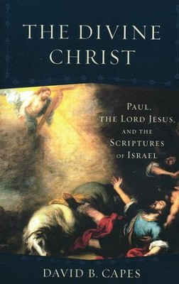 The Divine Christ: Paul, the Lord Jesus, and the Scriptures of Israel  -     By: David B. Capes