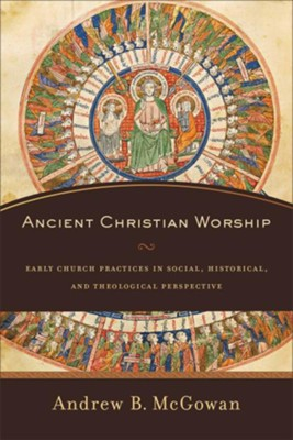 Ancient Christian Worship: Early Church Practices in Social, Historical, and Theological Perspective  -     By: Andrew B. McGowan