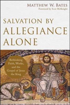 Salvation by Allegiance Alone: Rethinking Faith, Works, and the Gospel of Jesus the King  -     By: Matthew W. Bates