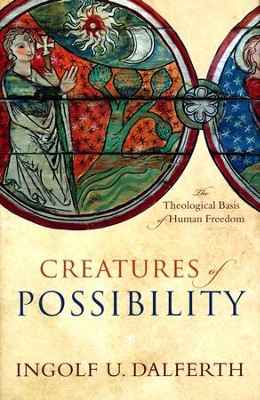 Creatures of Possibility: The Theological Basis of Human Freedom  -     By: Ingolf U. Dalferth