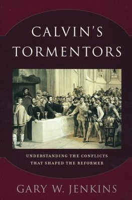 Calvin's Tormentors: Understanding the Conflicts That Shaped the Reformer  -     By: Gary W. Jenkins