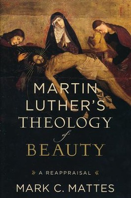 Martin Luther's Theology of Beauty: A Reappraisal  -     By: Mark C. Mattes