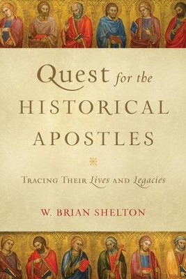 Quest for the Historical Apostles: Tracing Their Lives and Legacies  -     By: W. Brian Shelton