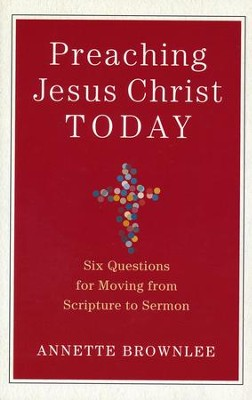 Preaching Jesus Christ Today: Six Questions for Moving from Scripture to Sermon  -     By: Annette Brownlee