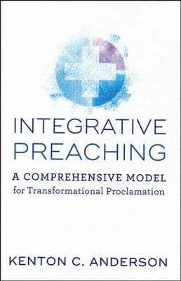 Integrative Preaching: A Comprehensive Model for Transformational Proclamation  -     By: Kenton C. Anderson