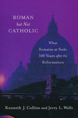 Roman but Not Catholic: What Remains at Stake 500 Years after the Reformation  -     By: Kenneth J. Collins, Jerry L. Walls