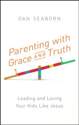 Parenting with Grace and Truth: Leading and Loving Your Kids Like Jesus  -     By: Dan Seaborn