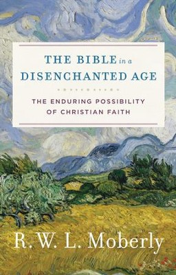 The Bible in a Disenchanted Age: The Enduring Possibility of Christian Faith  -     By: R.W.L. Moberly