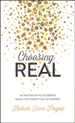 Choosing Real: An Invitation to Celebrate When Life Doesn't Go as Planned  -     By: Bekah Jane Pogue