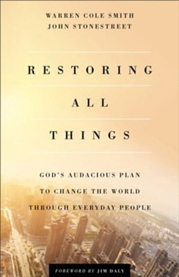 Restoring All Things: God's Audacious Plan to Change the World Through Everyday People  -     By: Warren Cole Smith, John Stonestreet