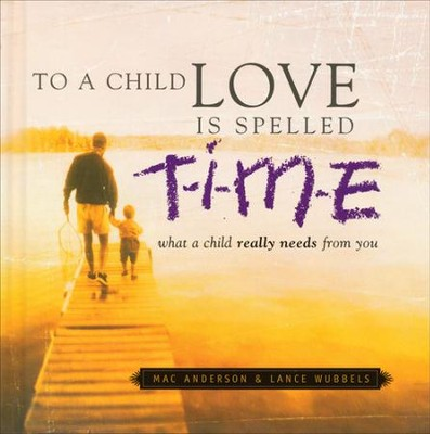 To A Child Love is Spelled T-I-M-E: What a Child Really Needs From You  -     By: Lance Wubbels, Mac Anderson