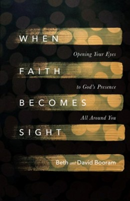 When Faith Becomes Sight: Opening Your Eyes to God's Presence All Around You - eBook  -     By: Beth Booram, David Booram