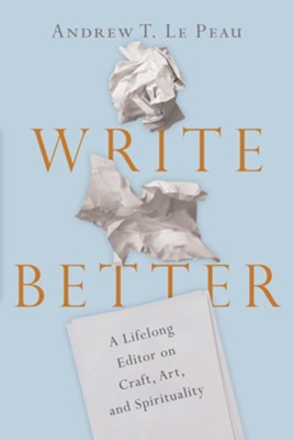 Write Better: A Lifelong Editor on Craft, Art, and Spirituality - eBook  -     By: Andrew T. LePeau