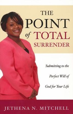 The Point of Total Surrender: Submitting to the Perfect Will of God for Your Life  -     By: Jethena Mitchell