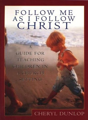 Follow Me As I Follow Christ: A Guide to Teaching Children in Church  -     By: Cheryl Dunlop