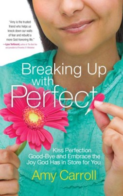 Breaking Up With Perfect: Kiss Perfection Good-Bye and Embrace the Joy That God Has In Store For You  -     By: Amy Carroll