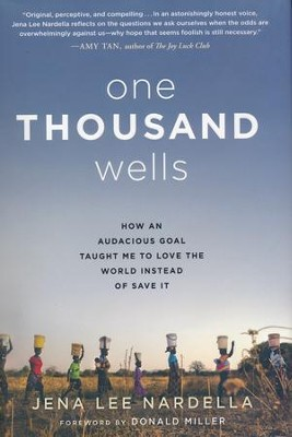 One Thousand Wells: How an Audacious Goal Taught Me to Love the World Instead of Save It  -     By: Jena Nardella, Donald Miller