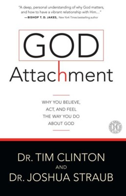 God Attachment: Why You Believe, ACT, and Feel the Way You Do about God  -     By: Tim Clinton