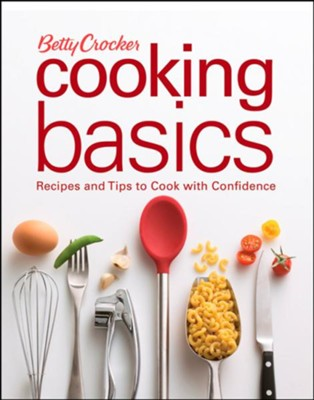Betty Crocker Cooking Basics: Recipes and Tips to Cook with Confidence  -
