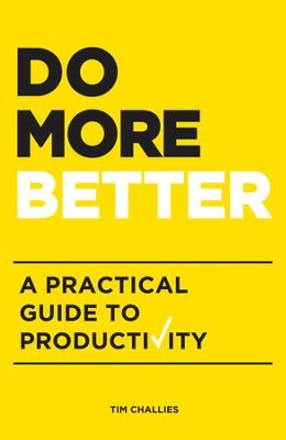 Do More Better: A Practical Guide to Productivity  -     By: Tim Challies