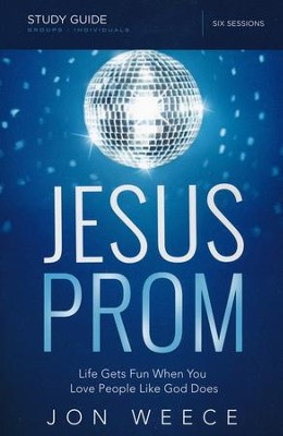Jesus Prom: Life Gets Fun When You Love People Like God Does (Study Guide)  -     By: Jon Weece