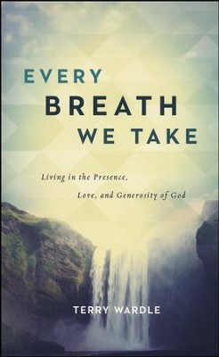Every Breath We Take: Living in the Presence, Love, and Generosity of God  -     By: Terry Wardle