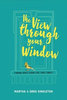 The View Through Your Window: Finding God's Vision for Your Family  -     By: Martha Singleton, Greg Singleton