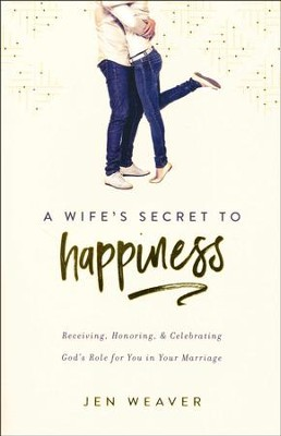 A Wife's Secret to Happiness: Receiving, Honoring, and Celebrating God's Role for You in Your Marriage  -     By: Jen Weaver