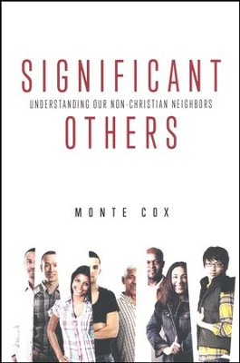 Significant Others: Understanding Our Non-Christian Neighbors  -     By: Monte Cox