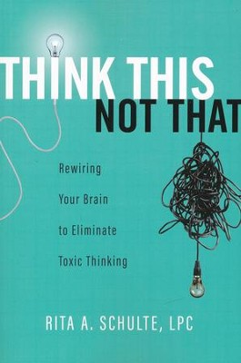 Think This Not That: Rewiring Your Brain to Eliminate Toxic Thinking  -     By: Rita A. Schulte