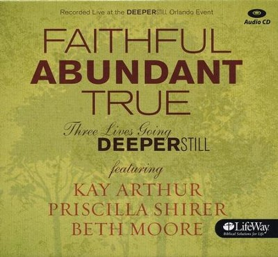 Faithful, Abundant, True - Audio CDs: Three Lives Going Deeper Still  -     By: Beth Moore, Kay Arthur, Priscilla Shirer