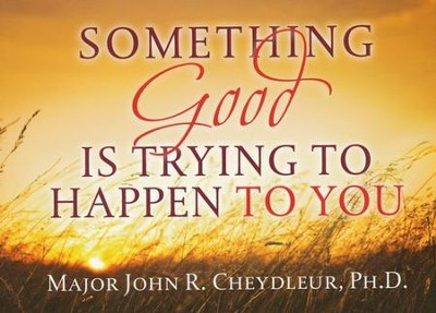 Something Good is Trying to Happen to You  -     By: John R. Cheydleur