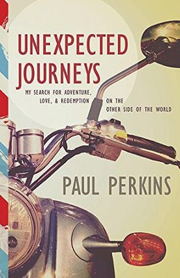 Unexpected Journeys: My Search for Adventure, Love, & Redemption on the Other Side of the World  -     By: Paul Perkins