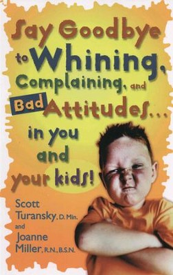 Say Goodbye to Whining, Complaining, and Bad Attitudes... in You and Your Kids - eBook  -     By: Scott Turansky, Joanne Miller