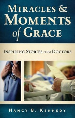 Miracles and Moments of Grace: Inspiring Stories from Doctors  -     By: Nancy Kennedy