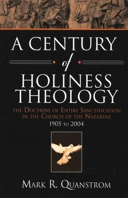 A Century of Holiness Theology: The Doctrine of Entire Sanctification in the Church of the Nazarene 1905 to 2004  -     By: Mark R. Quanstrom