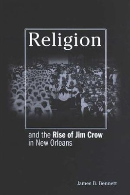 Religion and the Rise of Jim Crow in New Orleans  -     By: James Bennett