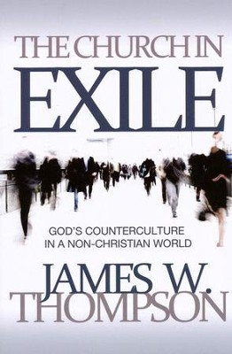 The Church in Exile: God's Counterculture in a  Non-Christian World  -     By: James W. Thompson