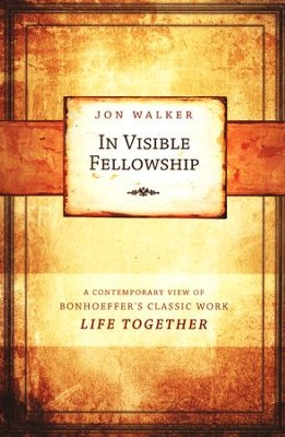 In Visible Fellowship: A Contemporary View of Bonhoeffer's Classic Work Life Together  -     By: Jon Walker