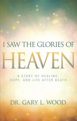 I Saw the Glories of Heaven: A Miraculous Story of Healing, Hope, and Life after Death  -     By: Gary Wood