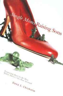 Single Moms Raising Sons: Preparing Boys to Be Men When There's No Man Around  -     By: Dana S. Chisholm