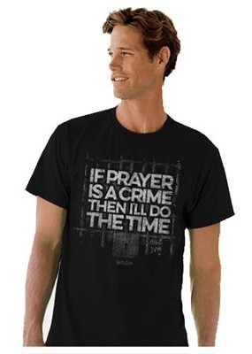 If Prayer Is A Crime, Then I'll Do the Time Shirt, Black, Large  -