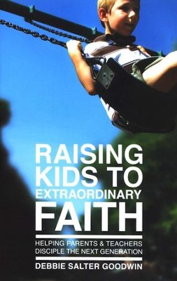 Raising Kids to Extraordinary Faith: Helping Parents & Teachers Disciple the Next Generation  -     By: Debbie Salter Goodwin