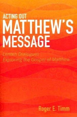 Acting Out Matthew's Message: Lenten Dialogues Exploring the Gospel of Matthew  -     By: Roger Timm