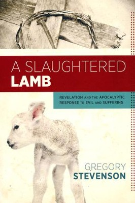 A Slaughtered Lamb: Revelation and the Apocalyptic Response to Evil and Suffering  -     By: Greg Stevenson